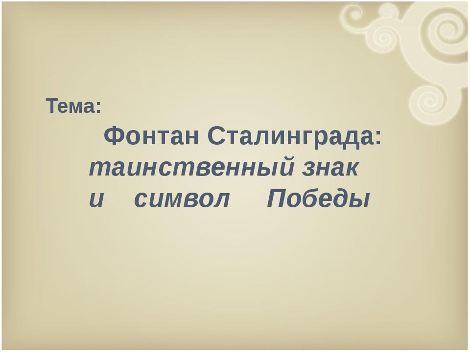 Тема: Фонтан Сталинграда: таинственный знак и символ Победы