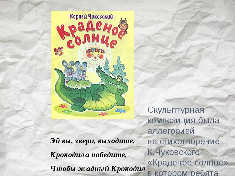 Скульптурная композиция была аллегорией настихотворение К.Чуковского «Краден...