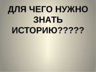 ДЛЯ ЧЕГО НУЖНО ЗНАТЬ ИСТОРИЮ?????