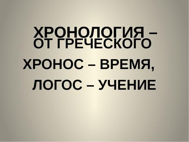 ХРОНОЛОГИЯ – ОТ ГРЕЧЕСКОГО ХРОНОС – ВРЕМЯ, ЛОГОС – УЧЕНИЕ
