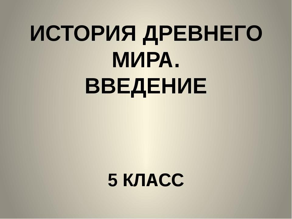 ИСТОРИЯ ДРЕВНЕГО МИРА. ВВЕДЕНИЕ 5 КЛАСС