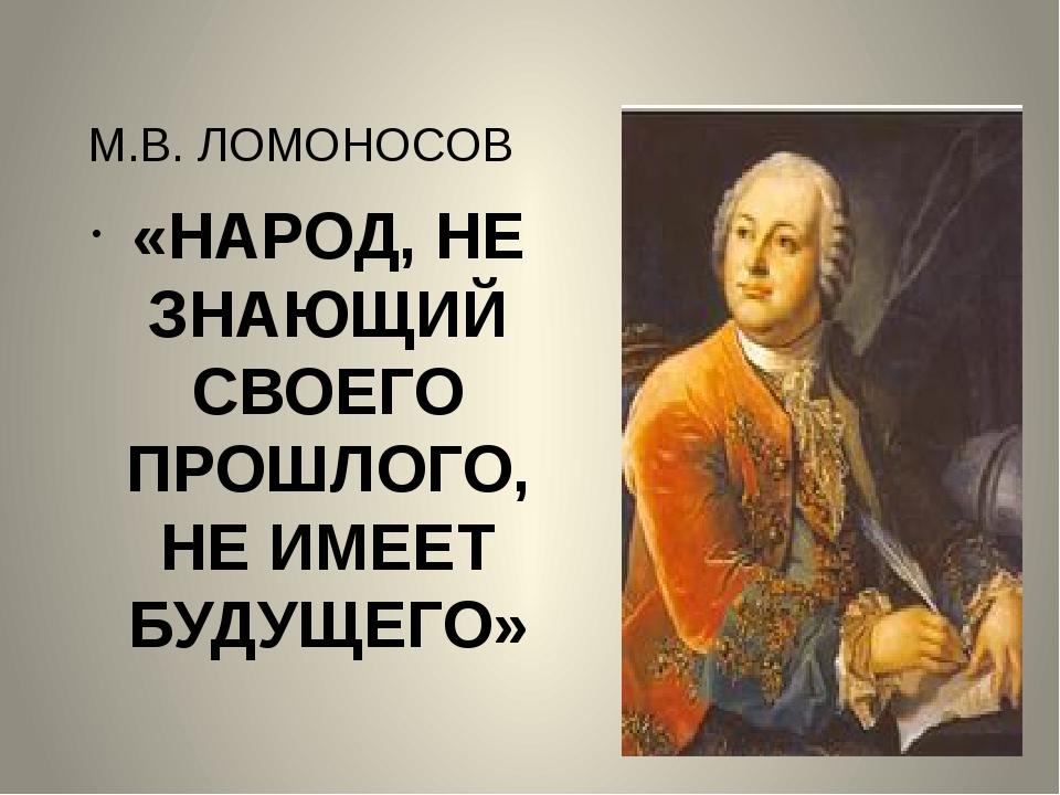 М.В. ЛОМОНОСОВ «НАРОД, НЕ ЗНАЮЩИЙ СВОЕГО ПРОШЛОГО, НЕ ИМЕЕТ БУДУЩЕГО»
