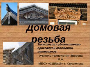 Домовая резьба Учитель технологии Зверева Н.А. MБОУ «СШ№16» г. Смоленска Техн
