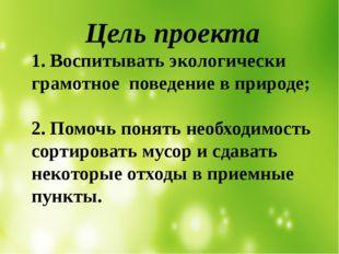Цель проекта 1. Воспитывать экологически грамотное поведение в природе; 2. П