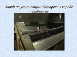 Завод по утилизации батареек в городе челябинске
