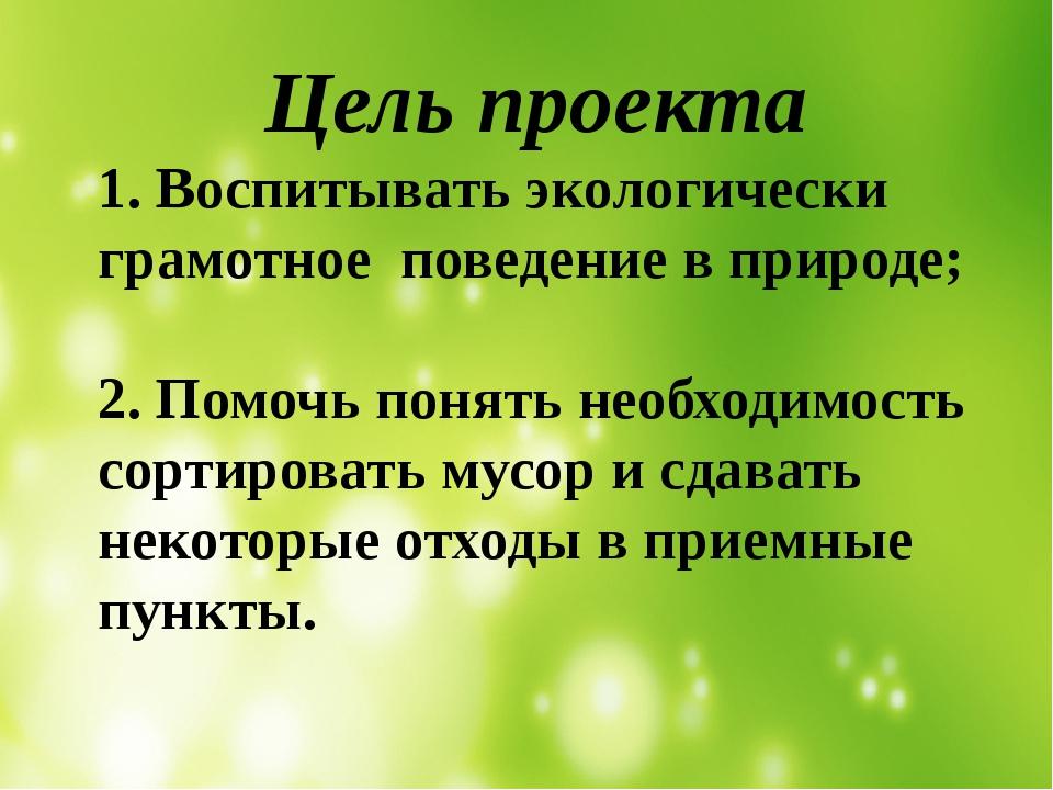 Цель проекта 1. Воспитывать экологически грамотное поведение в природе; 2. П...