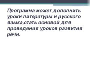 Программа может дополнить уроки литературы и русского языка,стать основой для