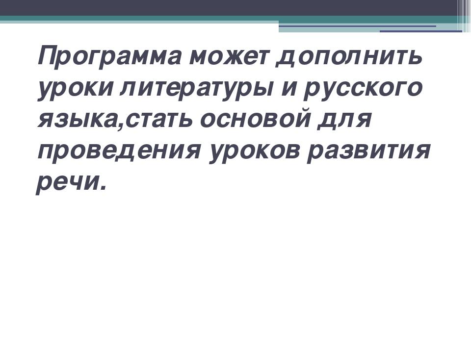 Программа может дополнить уроки литературы и русского языка,стать основой для...