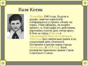 Валя Котик 29 октября 1943 года, будучи в дозоре, заметил карателей, собиравш
