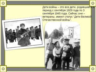 Дети войны – это все дети, родившиеся в период с сентября 1929 года по 3 сент