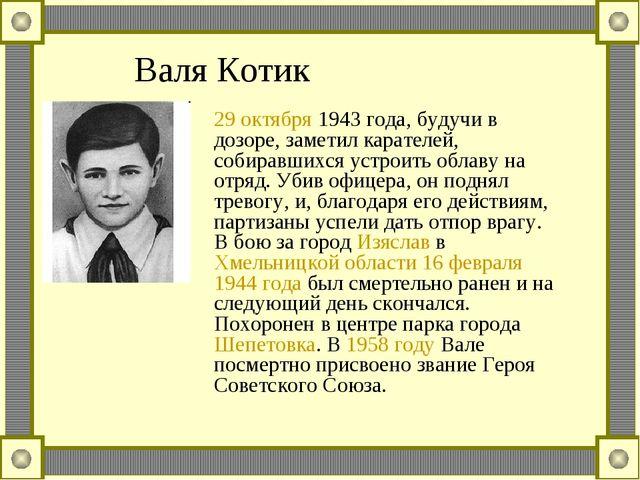 Валя Котик 29 октября 1943 года, будучи в дозоре, заметил карателей, собиравш...