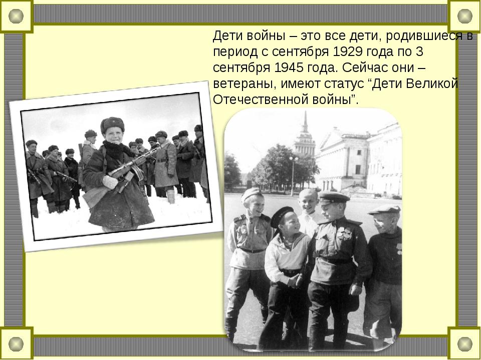 Дети войны – это все дети, родившиеся в период с сентября 1929 года по 3 сент...