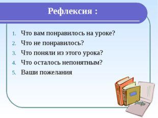 Рефлексия : Что вам понравилось на уроке? Что не понравилось? Что поняли из э