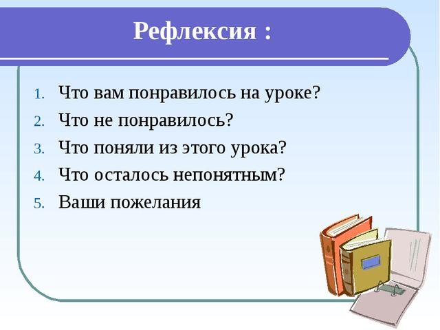Рефлексия : Что вам понравилось на уроке? Что не понравилось? Что поняли из э...