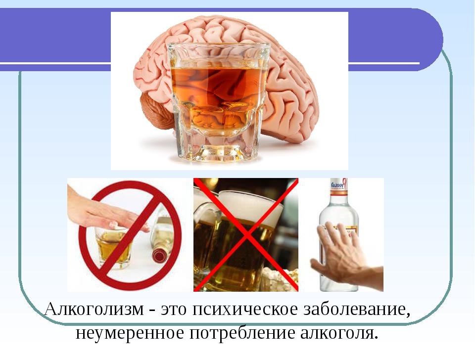 Алкоголизм - это психическое заболевание, неумеренное потребление алкоголя.