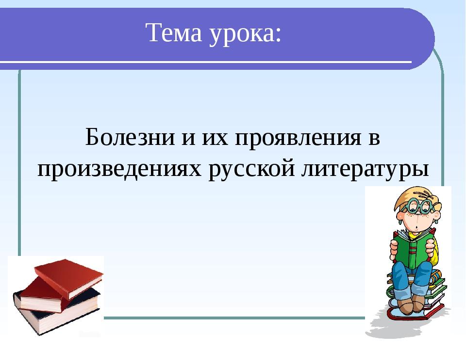 Тема урока: Болезни и их проявления в произведениях русской литературы