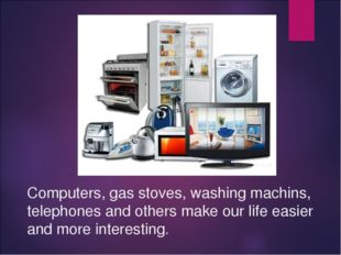 Computers, gas stoves, washing machins, telephones and others make our life e