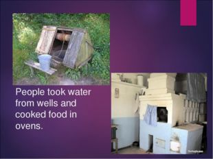 People took water from wells and cooked food in ovens.
