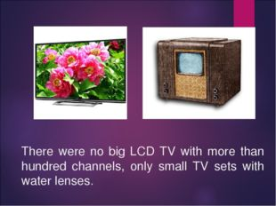 There were no big LCD TV with more than hundred channels, only small TV sets