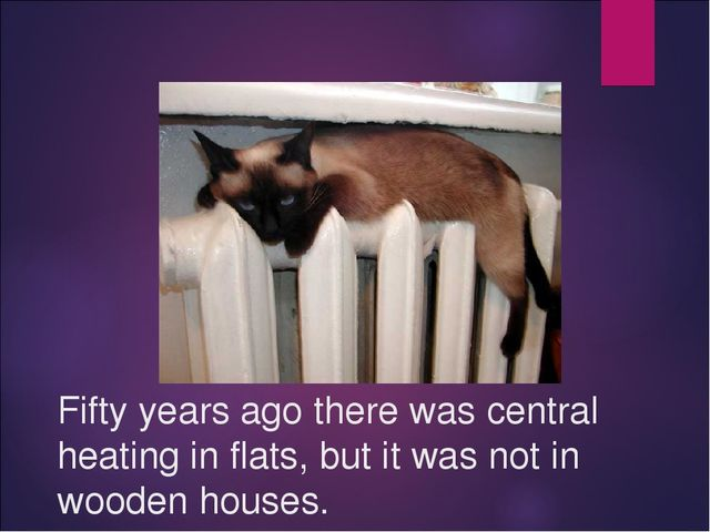 Fifty years ago there was central heating in flats, but it was not in wooden...