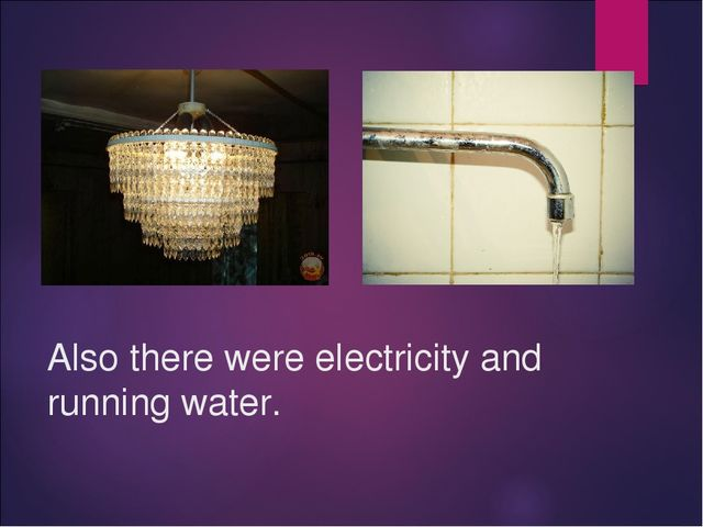 Also there were electricity and running water.