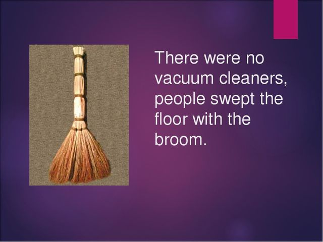 There were no vacuum cleaners, people swept the floor with the broom.