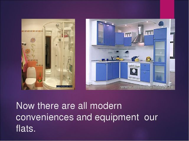 Now there are all modern conveniences and equipment our flats.