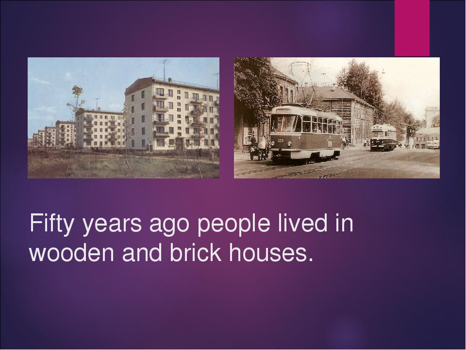 Fifty years ago people lived in wooden and brick houses.