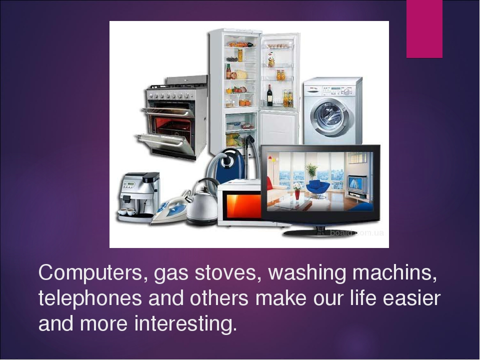 Computers, gas stoves, washing machins, telephones and others make our life e...