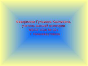 Фаваризова Гульмира Хасимовна, учитель высшей категории МБОУ «СШ № 32» г. Ниж