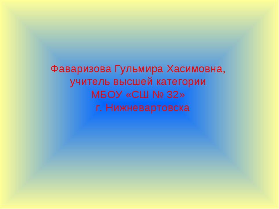 Фаваризова Гульмира Хасимовна, учитель высшей категории МБОУ «СШ № 32» г. Ниж...