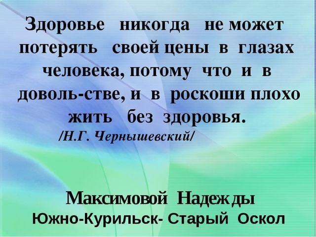 Максимовой Надежды Южно-Курильск- Старый Оскол Здоровье никогда не может поте...