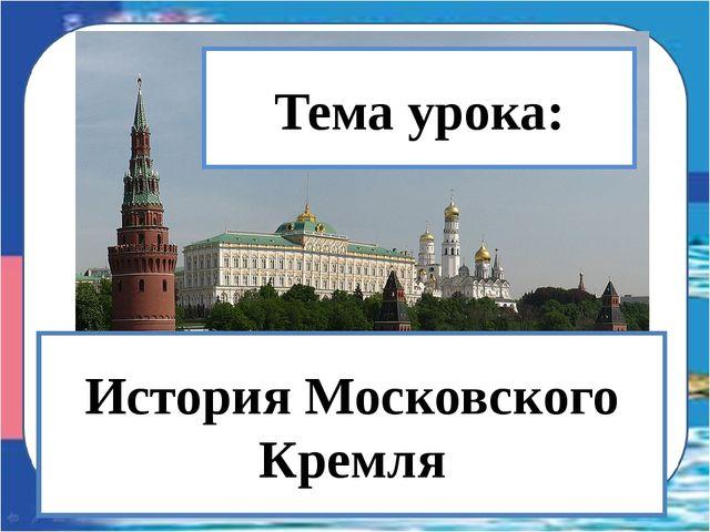МОСКОВСКИЙ КРЕМЛЬ Тема урока: История Московского Кремля