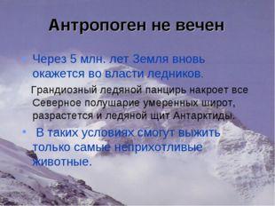 Антропоген не вечен Через 5 млн. лет Земля вновь окажется во власти ледников.