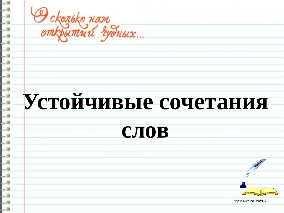 Устойчивые сочетания слов http://ku4mina.ucoz.ru/