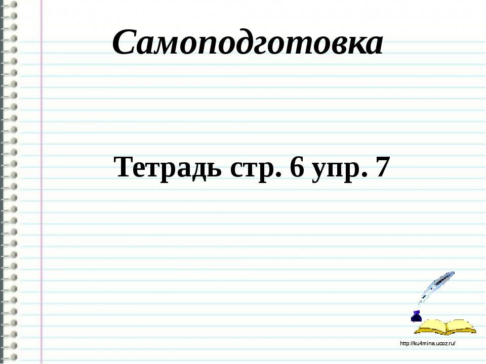 Самоподготовка Тетрадь стр. 6 упр. 7 http://ku4mina.ucoz.ru/ http://ku4mina.u...