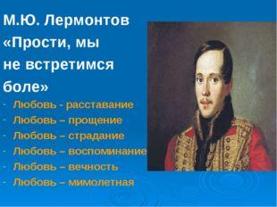 М.Ю. Лермонтов «Прости, мы не встретимся боле» Любовь - расставание Любовь –