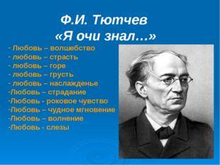 Ф.И. Тютчев «Я очи знал…» Любовь – волшебство любовь – страсть любовь – го