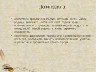 Цели проекта воспитание гражданина России, патриота своей малой родины, знающ