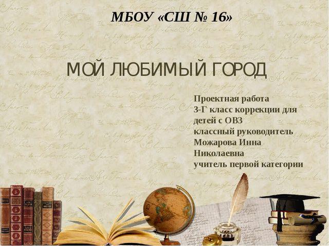 МОЙ ЛЮБИМЫЙ ГОРОД Проектная работа 3-Г класс коррекции для детей с ОВЗ классн...