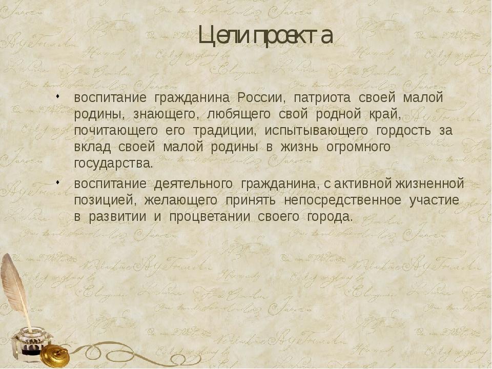 Цели проекта воспитание гражданина России, патриота своей малой родины, знающ...