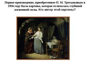 Первое произведение, приобретенное П. М. Третьяковым в 1956 году была картина