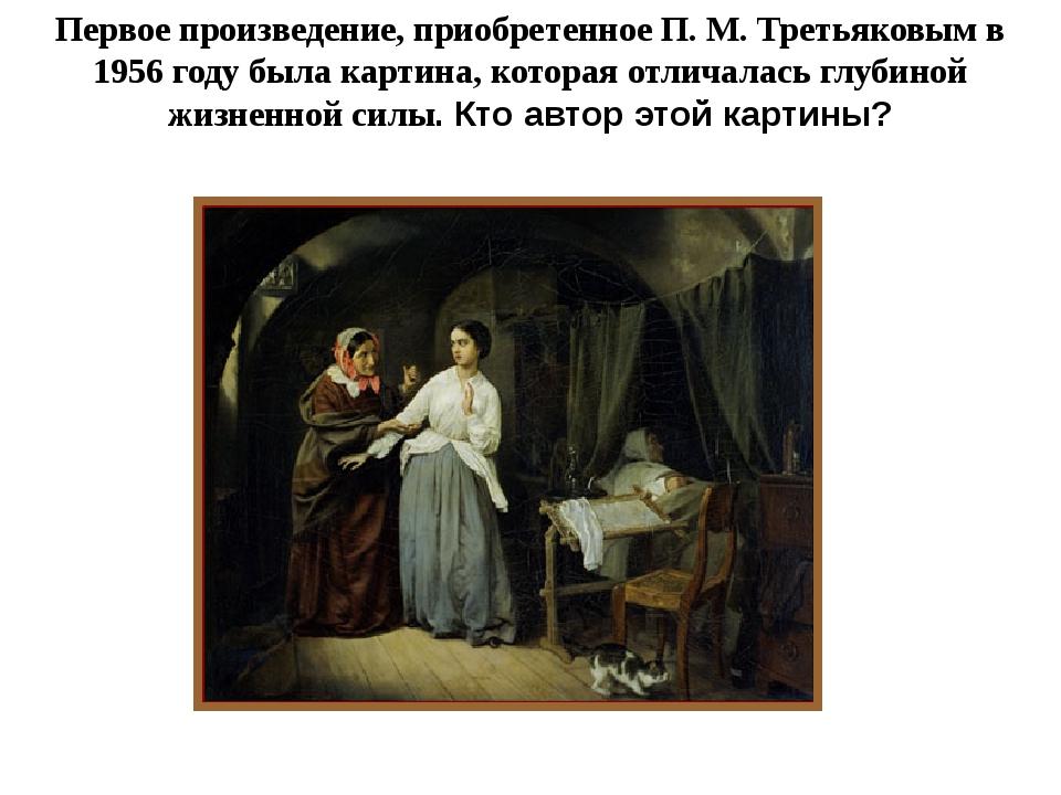 Первое произведение, приобретенное П. М. Третьяковым в 1956 году была картина...