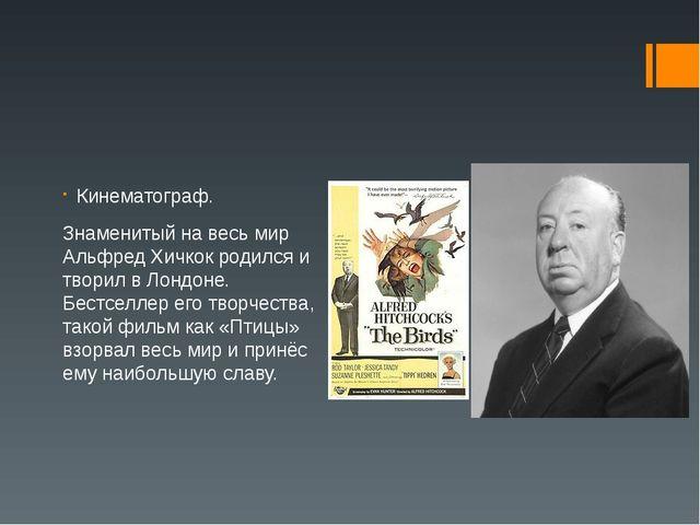 Кинематограф. Знаменитый на весь мир Альфред Хичкок родился и творил в Лондон...
