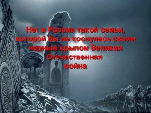 Нет в России такой семьи, которой бы не коснулась своим черным крылом Великая