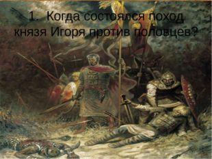 1. Когда состоялся поход князя Игоря против половцев?
