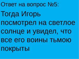 Ответ на вопрос №5: Тогда Игорь посмотрел на светлое солнце и увидел, что все