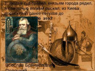 1. Людям суд правил, князьям города рядил, а сам ночью волком рыскал: из Киев