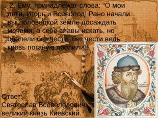 """2. Ему принадлежат слова: """"О моидети, Игорь и Всеволод! Рано начали вы Поло"""