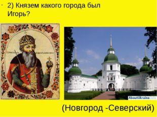 2) Князем какого города был Игорь? (Новгород -Северский)